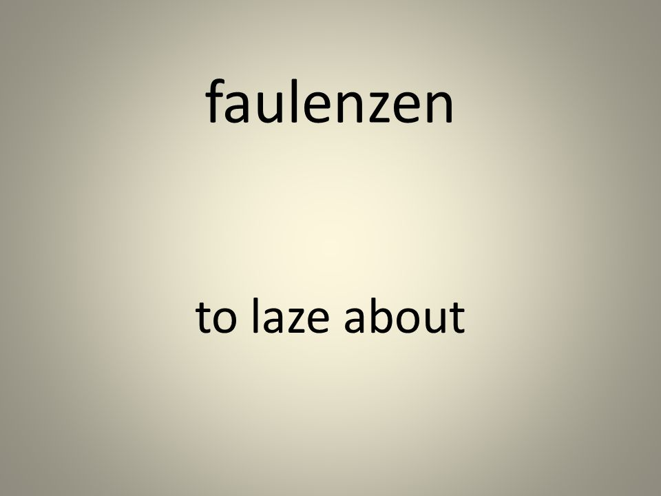 faulenzen to laze about