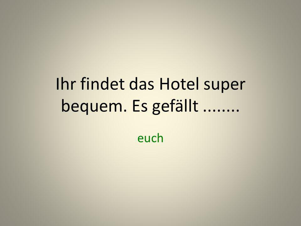 Ihr findet das Hotel super bequem. Es gefällt........ euch