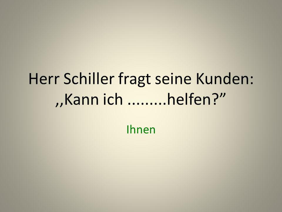 Herr Schiller fragt seine Kunden:,,Kann ich.........helfen? Ihnen