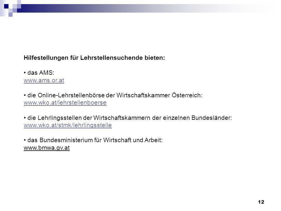 12 Hilfestellungen für Lehrstellensuchende bieten: das AMS: www.ams.or.at die Online-Lehrstellenbörse der Wirtschaftskammer Österreich: www.wko.at/lehrstellenboerse die Lehrlingsstellen der Wirtschaftskammern der einzelnen Bundesländer: www.wko.at/stmk/lehrlingsstelle das Bundesministerium für Wirtschaft und Arbeit: www.bmwa.gv.at www.ams.or.at www.wko.at/lehrstellenboerse www.wko.at/stmk/lehrlingsstelle