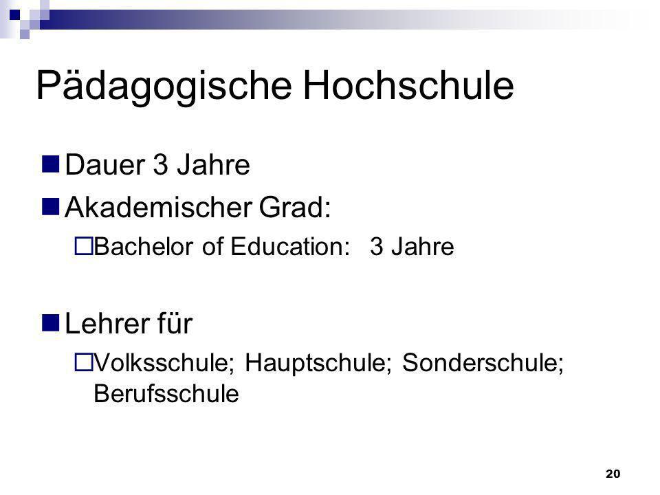 20 Pädagogische Hochschule Dauer 3 Jahre Akademischer Grad: Bachelor of Education:3 Jahre Lehrer für Volksschule; Hauptschule; Sonderschule; Berufssch
