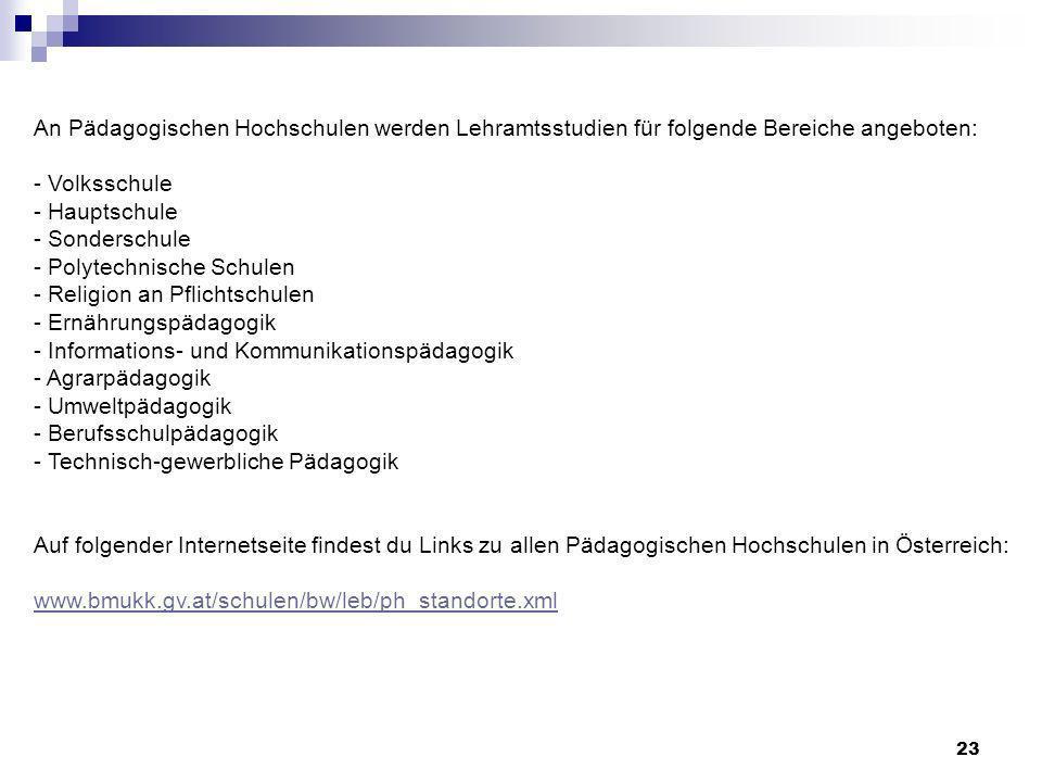 23 An Pädagogischen Hochschulen werden Lehramtsstudien für folgende Bereiche angeboten: - Volksschule - Hauptschule - Sonderschule - Polytechnische Schulen - Religion an Pflichtschulen - Ernährungspädagogik - Informations- und Kommunikationspädagogik - Agrarpädagogik - Umweltpädagogik - Berufsschulpädagogik - Technisch-gewerbliche Pädagogik Auf folgender Internetseite findest du Links zu allen Pädagogischen Hochschulen in Österreich: www.bmukk.gv.at/schulen/bw/leb/ph_standorte.xml www.bmukk.gv.at/schulen/bw/leb/ph_standorte.xml