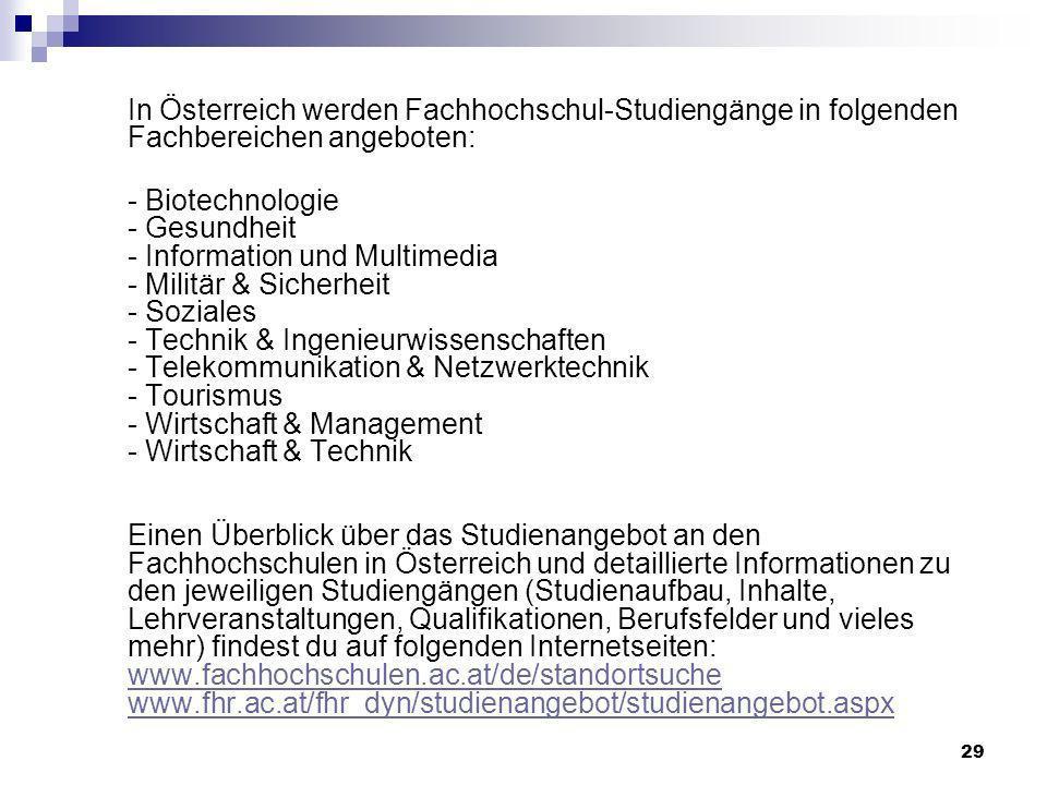 29 In Österreich werden Fachhochschul-Studiengänge in folgenden Fachbereichen angeboten: - Biotechnologie - Gesundheit - Information und Multimedia -