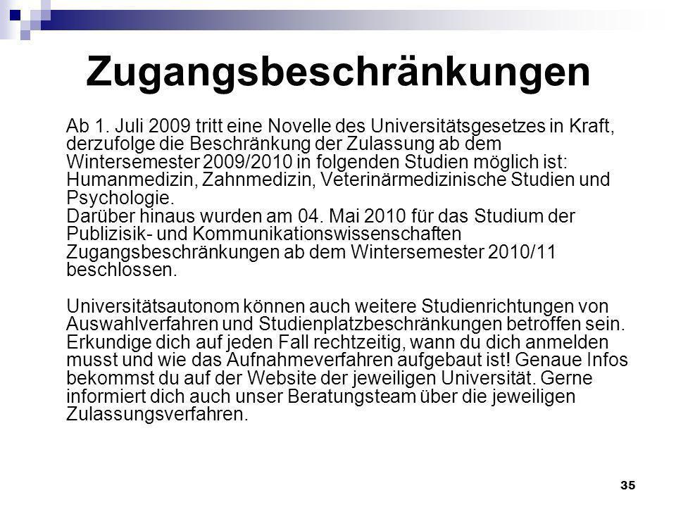 35 Zugangsbeschränkungen Ab 1. Juli 2009 tritt eine Novelle des Universitätsgesetzes in Kraft, derzufolge die Beschränkung der Zulassung ab dem Winter