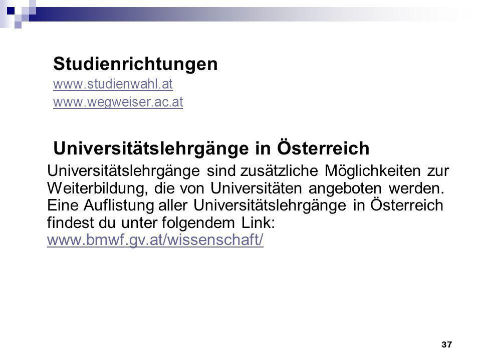 37 Studienrichtungen www.studienwahl.at www.wegweiser.ac.at Universitätslehrgänge in Österreich Universitätslehrgänge sind zusätzliche Möglichkeiten zur Weiterbildung, die von Universitäten angeboten werden.