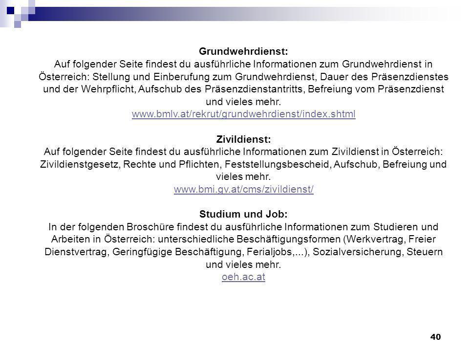 40 Grundwehrdienst: Auf folgender Seite findest du ausführliche Informationen zum Grundwehrdienst in Österreich: Stellung und Einberufung zum Grundwehrdienst, Dauer des Präsenzdienstes und der Wehrpflicht, Aufschub des Präsenzdienstantritts, Befreiung vom Präsenzdienst und vieles mehr.