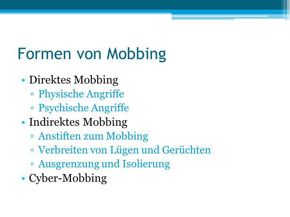 Formen von Mobbing Direktes Mobbing Physische Angriffe Psychische Angriffe Indirektes Mobbing Anstiften zum Mobbing Verbreiten von Lügen und Gerüchten