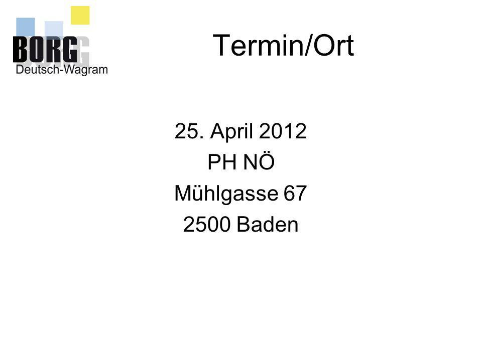 Termin/Ort 25. April 2012 PH NÖ Mühlgasse 67 2500 Baden