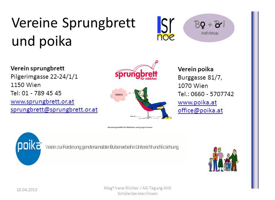 Vereine Sprungbrett und poika Mag a Irene Richter / AG-Tagung AHS Schülerberater/innen 10.04.2013 Verein sprungbrett Pilgerimgasse 22-24/1/1 1150 Wien Tel: 01 - 789 45 45 www.sprungbrett.or.at sprungbrett@sprungbrett.or.at www.sprungbrett.or.at sprungbrett@sprungbrett.or.at Verein poika Burggasse 81/7, 1070 Wien Tel.: 0660 - 5707742 www.poika.at www.poika.at office@poika.at