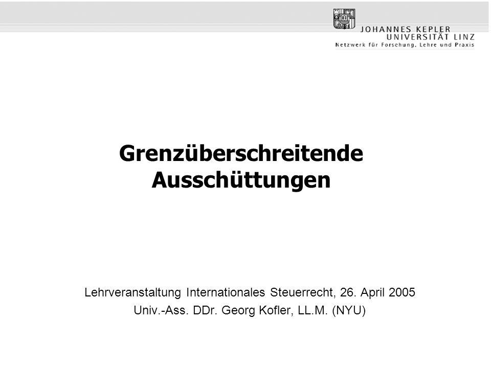 Grenzüberschreitende Ausschüttungen Lehrveranstaltung Internationales Steuerrecht, 26. April 2005 Univ.-Ass. DDr. Georg Kofler, LL.M. (NYU)