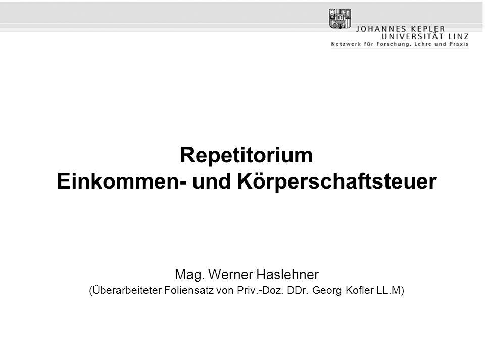 Repetitorium Einkommen- und Körperschaftsteuer Mag. Werner Haslehner (Überarbeiteter Foliensatz von Priv.-Doz. DDr. Georg Kofler LL.M)
