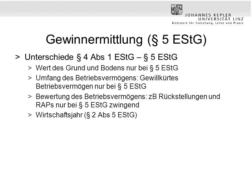 Gewinnermittlung (§ 5 EStG) >Unterschiede § 4 Abs 1 EStG – § 5 EStG >Wert des Grund und Bodens nur bei § 5 EStG >Umfang des Betriebsvermögens: Gewillkürtes Betriebsvermögen nur bei § 5 EStG >Bewertung des Betriebsvermögens: zB Rückstellungen und RAPs nur bei § 5 EStG zwingend >Wirtschaftsjahr (§ 2 Abs 5 EStG)