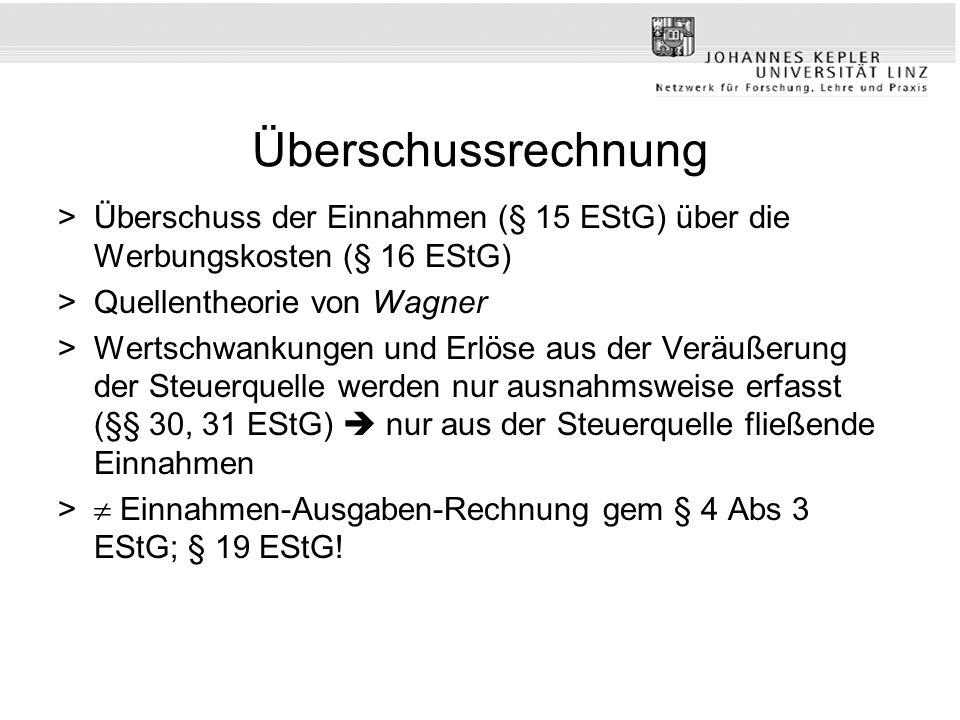 Überschussrechnung >Überschuss der Einnahmen (§ 15 EStG) über die Werbungskosten (§ 16 EStG) >Quellentheorie von Wagner >Wertschwankungen und Erlöse aus der Veräußerung der Steuerquelle werden nur ausnahmsweise erfasst (§§ 30, 31 EStG) nur aus der Steuerquelle fließende Einnahmen > Einnahmen-Ausgaben-Rechnung gem § 4 Abs 3 EStG; § 19 EStG!