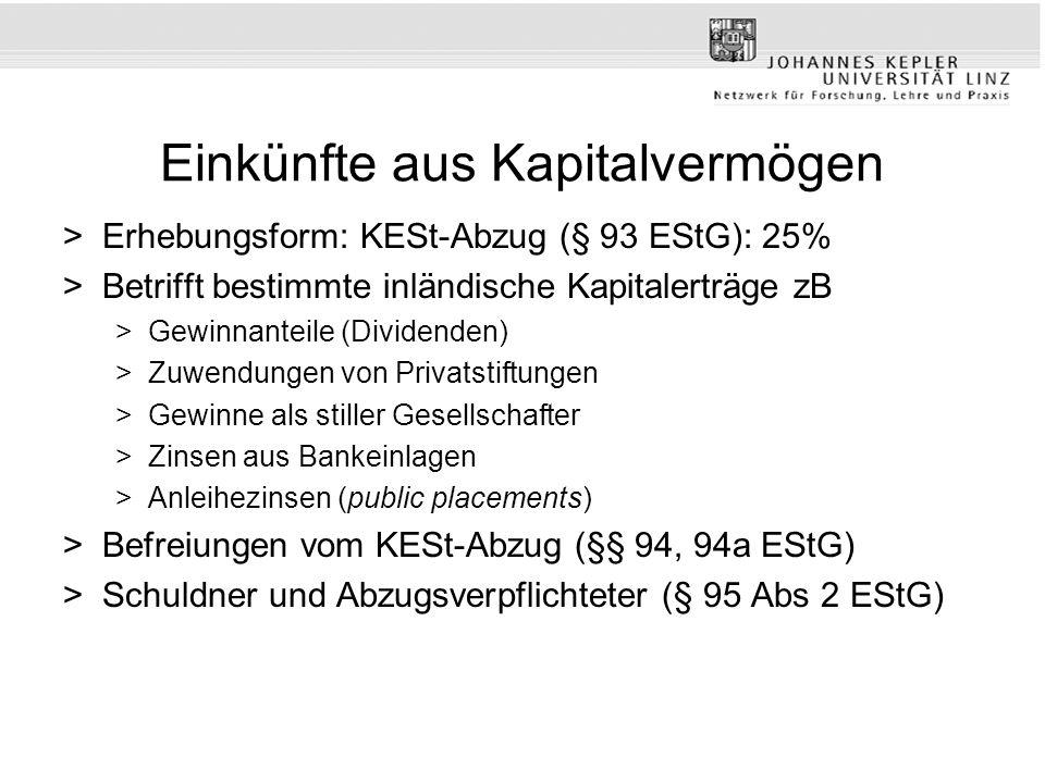 Einkünfte aus Kapitalvermögen >Erhebungsform: KESt-Abzug (§ 93 EStG): 25% >Betrifft bestimmte inländische Kapitalerträge zB >Gewinnanteile (Dividenden) >Zuwendungen von Privatstiftungen >Gewinne als stiller Gesellschafter >Zinsen aus Bankeinlagen >Anleihezinsen (public placements) >Befreiungen vom KESt-Abzug (§§ 94, 94a EStG) >Schuldner und Abzugsverpflichteter (§ 95 Abs 2 EStG)