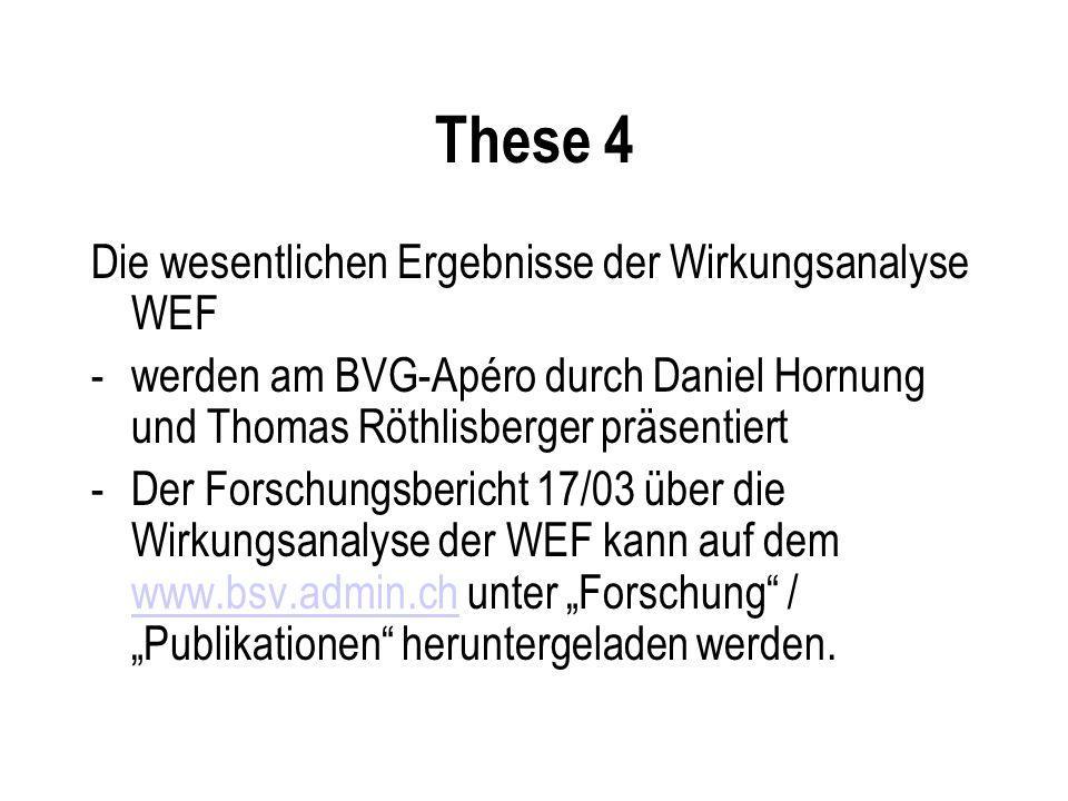 These 4 Die wesentlichen Ergebnisse der Wirkungsanalyse WEF -werden am BVG-Apéro durch Daniel Hornung und Thomas Röthlisberger präsentiert -Der Forschungsbericht 17/03 über die Wirkungsanalyse der WEF kann auf dem www.bsv.admin.ch unter Forschung / Publikationen heruntergeladen werden.