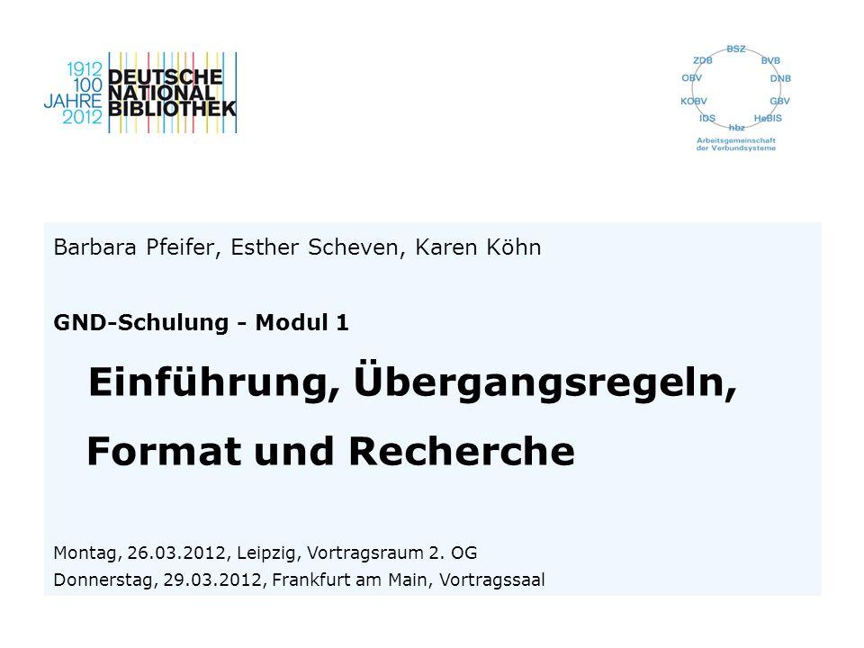 Barbara Pfeifer, Esther Scheven, Karen Köhn GND-Schulung - Modul 1 Einführung, Übergangsregeln, Format und Recherche Montag, 26.03.2012, Leipzig, Vort