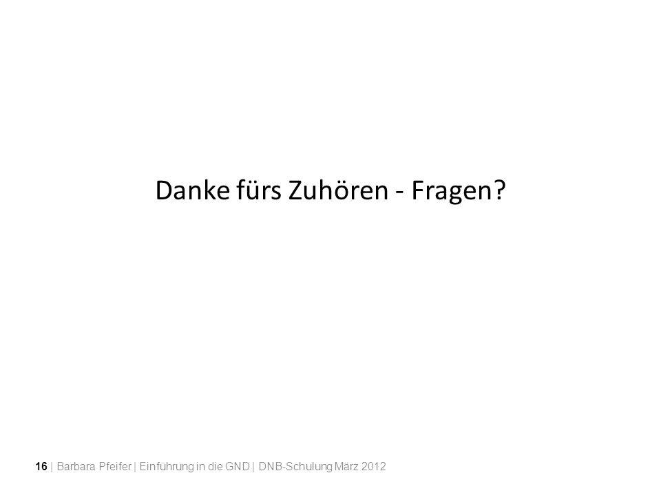 Danke fürs Zuhören - Fragen? 16 | Barbara Pfeifer | Einführung in die GND | DNB-Schulung März 2012