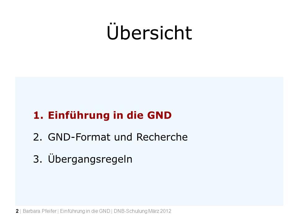 Übersicht 1.Einführung in die GND 2.GND-Format und Recherche 3.Übergangsregeln 2 | Barbara Pfeifer | Einführung in die GND | DNB-Schulung März 2012