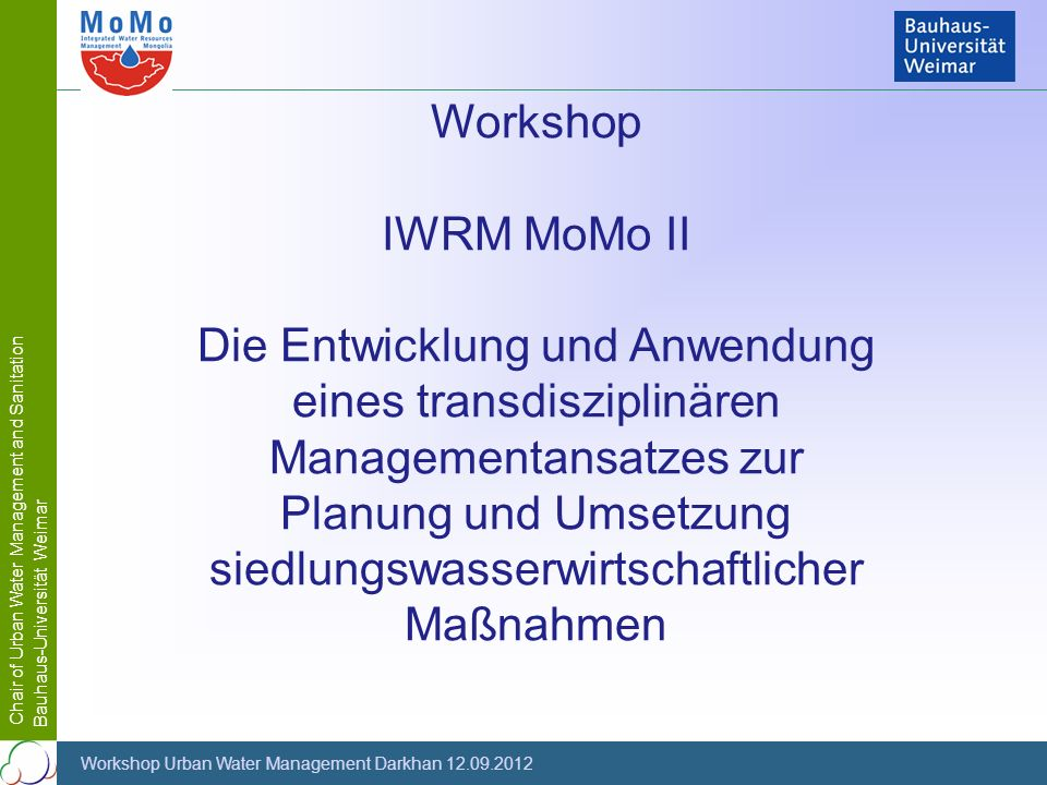Chair of Urban Water Management and Sanitation Bauhaus-Universität Weimar Workshop Urban Water Management Darkhan 12.09.2012 Workshop IWRM MoMo II Die