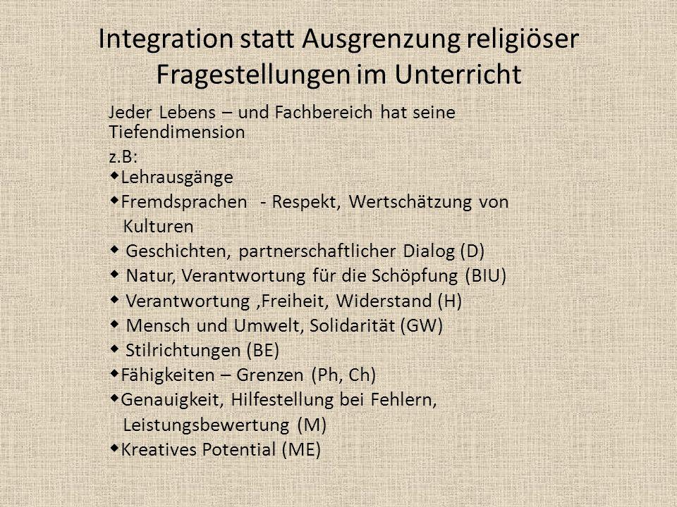 Integration statt Ausgrenzung religiöser Fragestellungen im Unterricht Jeder Lebens – und Fachbereich hat seine Tiefendimension z.B: Lehrausgänge Frem