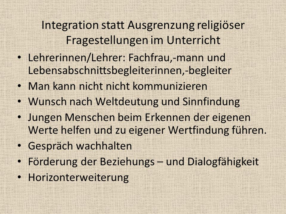 Integration statt Ausgrenzung religiöser Fragestellungen im Unterricht Multikulturelle Situation der Gesellschaft Förderung von Toleranz Abbau von Vorurteilen Aufdecken von menschenverachtenden Tendenzen