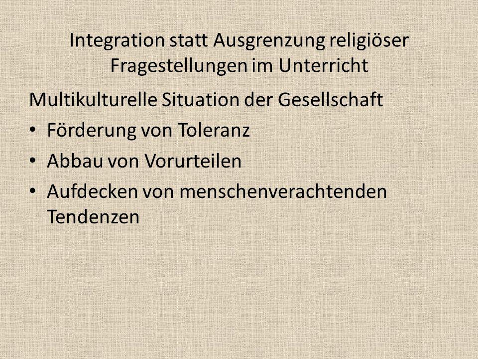 Integration statt Ausgrenzung religiöser Fragestellungen im Unterricht Multikulturelle Situation der Gesellschaft Förderung von Toleranz Abbau von Vor