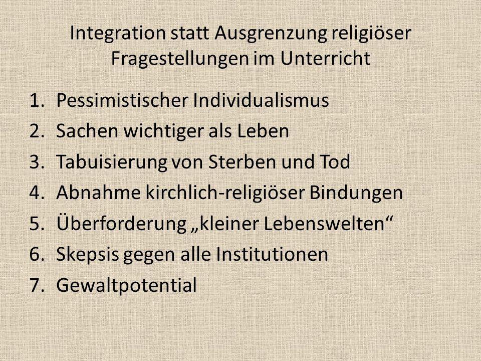 Integration statt Ausgrenzung religiöser Fragestellungen im Unterricht 1.Pessimistischer Individualismus 2.Sachen wichtiger als Leben 3.Tabuisierung v