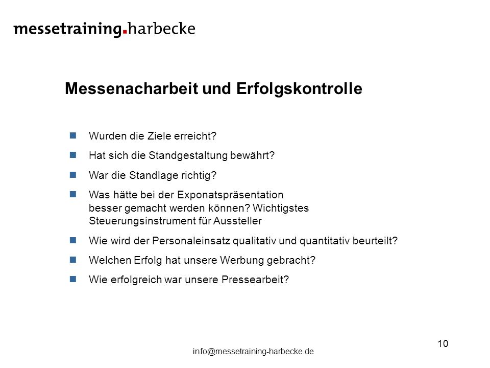 info@messetraining-harbecke.de 10 Messenacharbeit und Erfolgskontrolle Wurden die Ziele erreicht? Hat sich die Standgestaltung bewährt? War die Standl