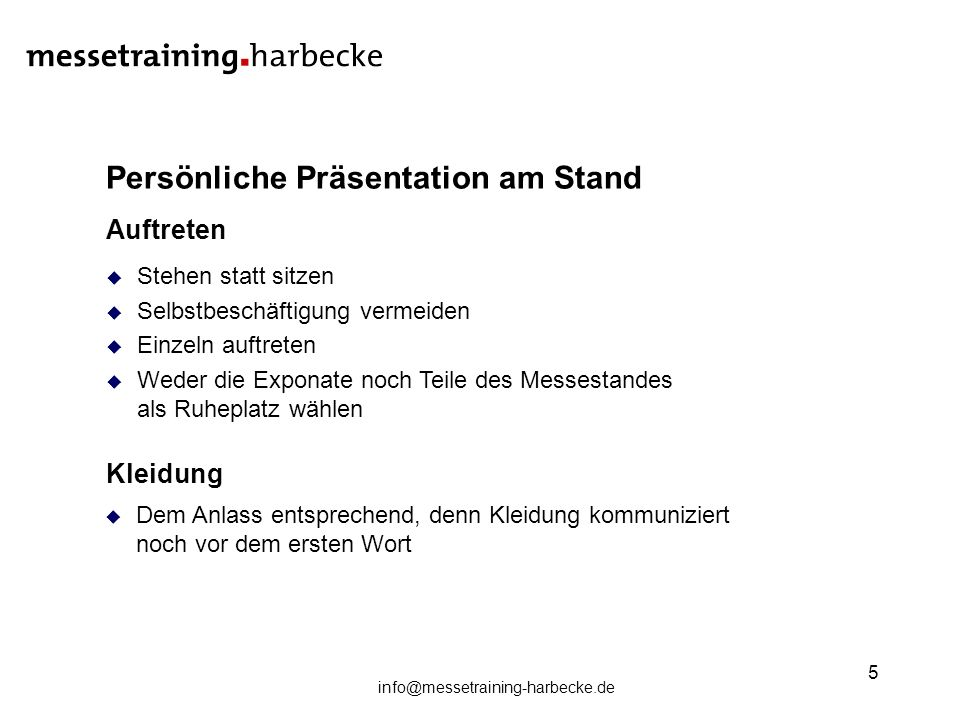 info@messetraining-harbecke.de 5 Persönliche Präsentation am Stand Auftreten Stehen statt sitzen Selbstbeschäftigung vermeiden Einzeln auftreten Weder