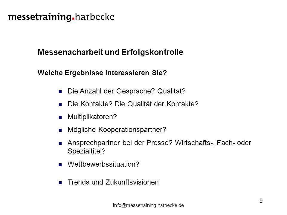info@messetraining-harbecke.de 9 Messenacharbeit und Erfolgskontrolle Welche Ergebnisse interessieren Sie? Die Anzahl der Gespräche? Qualität? Die Kon