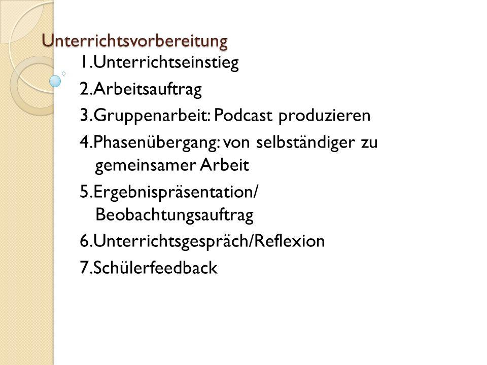 Unterrichtsvorbereitung 1.Unterrichtseinstieg 2.Arbeitsauftrag 3.Gruppenarbeit: Podcast produzieren 4.Phasenübergang: von selbständiger zu gemeinsamer Arbeit 5.Ergebnispräsentation/ Beobachtungsauftrag 6.Unterrichtsgespräch/Reflexion 7.Schülerfeedback