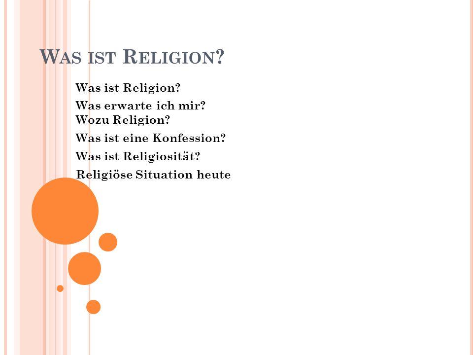 W AS IST R ELIGION ? Was ist Religion? Was erwarte ich mir? Wozu Religion? Was ist eine Konfession? Was ist Religiosität? Religiöse Situation heute