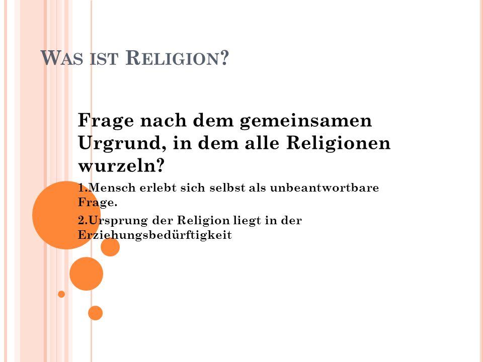 W AS IST R ELIGION ? Frage nach dem gemeinsamen Urgrund, in dem alle Religionen wurzeln? 1.Mensch erlebt sich selbst als unbeantwortbare Frage. 2.Ursp