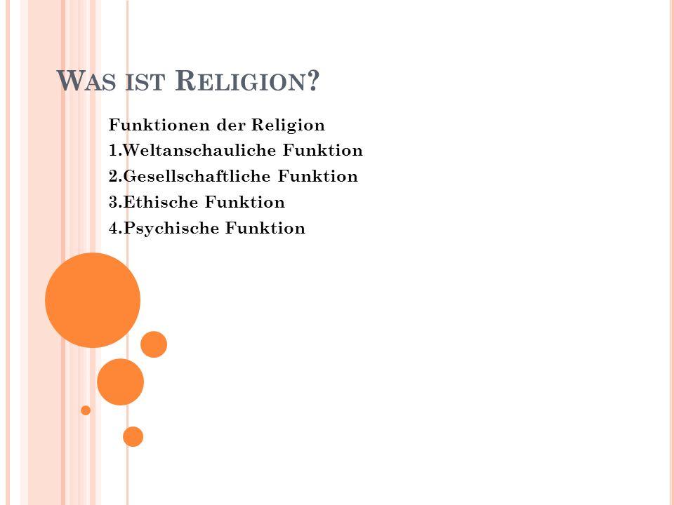 W AS IST R ELIGION ? Funktionen der Religion 1.Weltanschauliche Funktion 2.Gesellschaftliche Funktion 3.Ethische Funktion 4.Psychische Funktion
