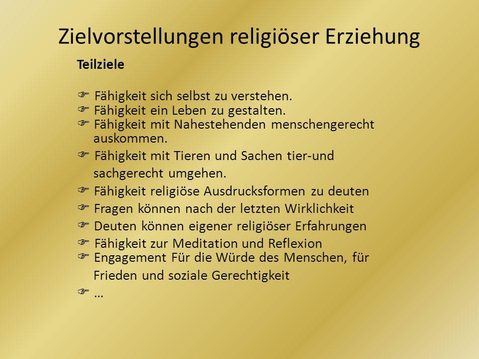 Zielvorstellungen religiöser Erziehung Teilziele Fähigkeit sich selbst zu verstehen. Fähigkeit ein Leben zu gestalten. Fähigkeit mit Nahestehenden men