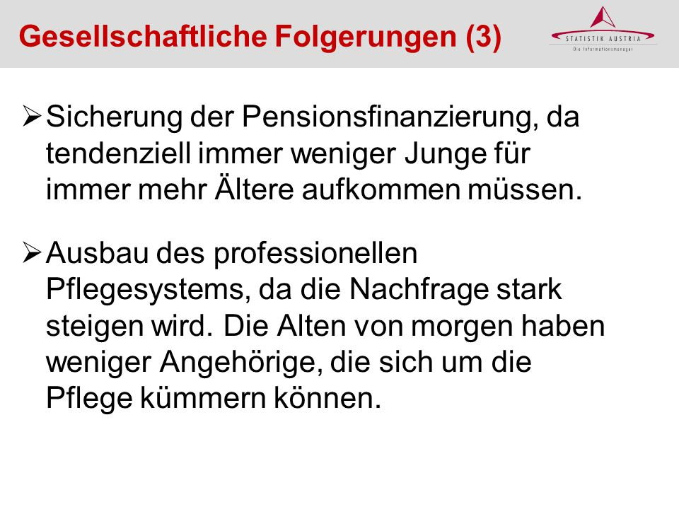 Sicherung der Pensionsfinanzierung, da tendenziell immer weniger Junge für immer mehr Ältere aufkommen müssen. Ausbau des professionellen Pflegesystem