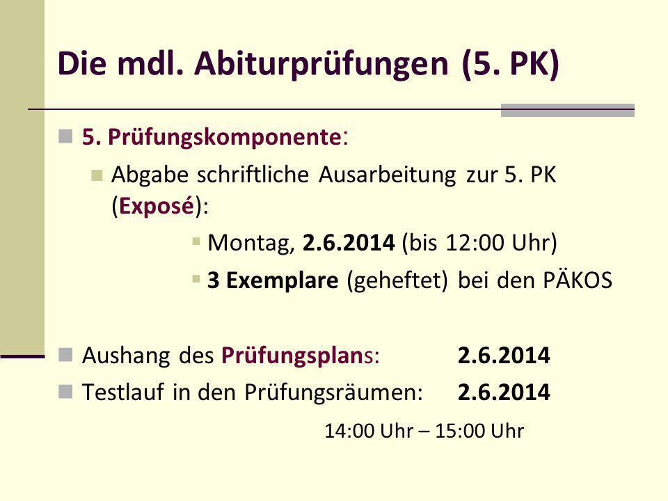 Die mdl. Abiturprüfungen (5. PK) 5. Prüfungskomponente : Abgabe schriftliche Ausarbeitung zur 5. PK (Exposé): Montag, 2.6.2014 (bis 12:00 Uhr) 3 Exemp