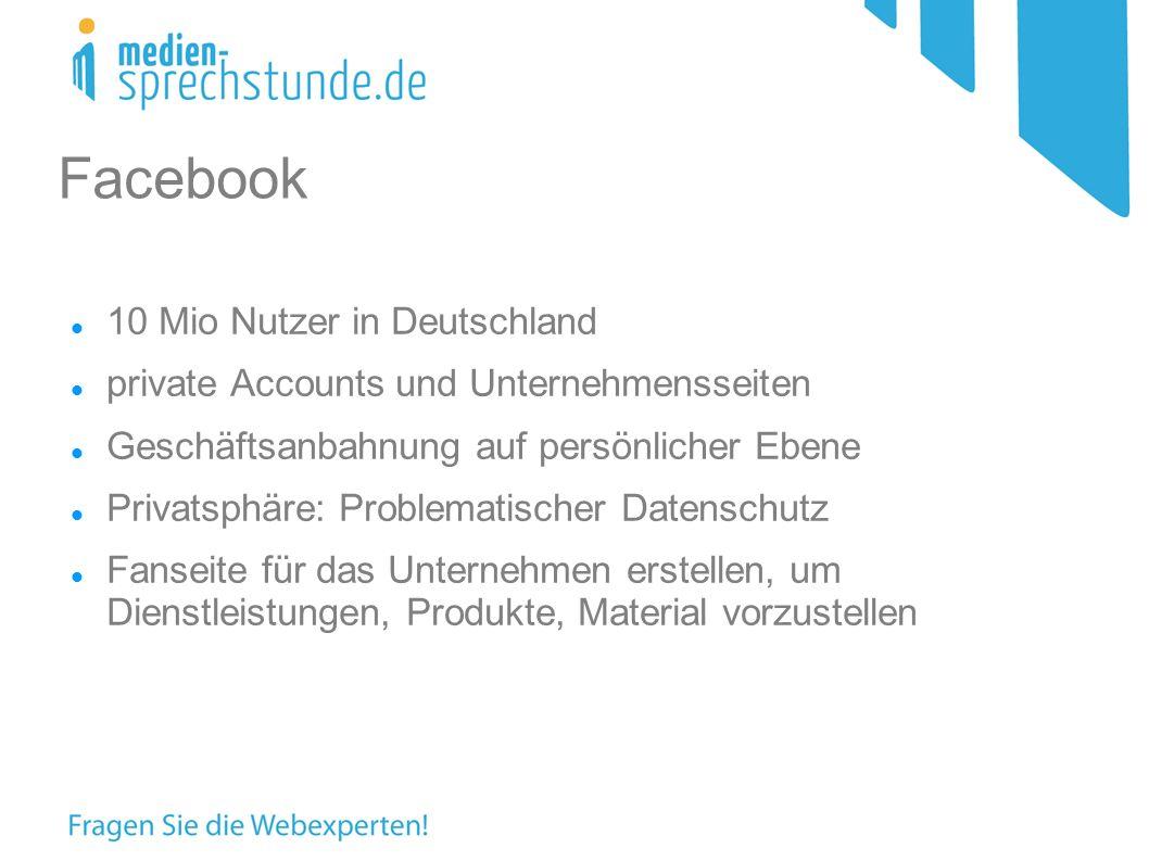 10 Mio Nutzer in Deutschland private Accounts und Unternehmensseiten Geschäftsanbahnung auf persönlicher Ebene Privatsphäre: Problematischer Datenschutz Fanseite für das Unternehmen erstellen, um Dienstleistungen, Produkte, Material vorzustellen Facebook