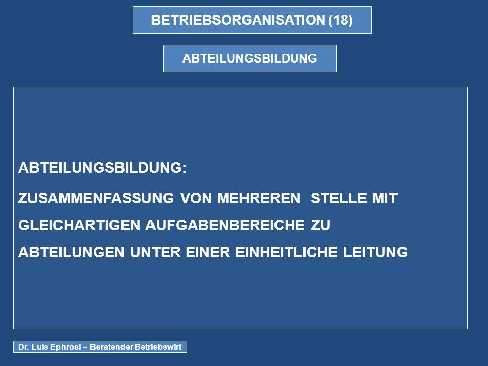 BETRIEBSORGANISATION (18) ABTEILUNGSBILDUNG ABTEILUNGSBILDUNG: ZUSAMMENFASSUNG VON MEHREREN STELLE MIT GLEICHARTIGEN AUFGABENBEREICHE ZU ABTEILUNGEN UNTER EINER EINHEITLICHE LEITUNG Dr.