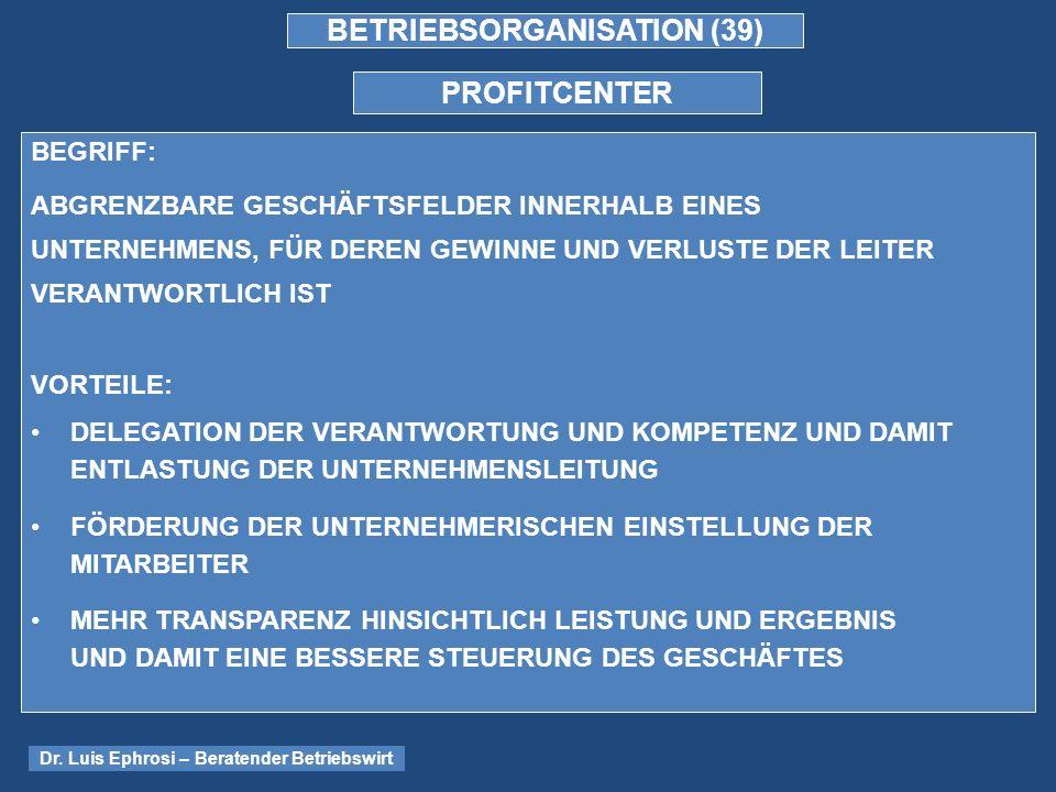 BETRIEBSORGANISATION (39) PROFITCENTER BEGRIFF: ABGRENZBARE GESCHÄFTSFELDER INNERHALB EINES UNTERNEHMENS, FÜR DEREN GEWINNE UND VERLUSTE DER LEITER VERANTWORTLICH IST VORTEILE: DELEGATION DER VERANTWORTUNG UND KOMPETENZ UND DAMIT ENTLASTUNG DER UNTERNEHMENSLEITUNG FÖRDERUNG DER UNTERNEHMERISCHEN EINSTELLUNG DER MITARBEITER MEHR TRANSPARENZ HINSICHTLICH LEISTUNG UND ERGEBNIS UND DAMIT EINE BESSERE STEUERUNG DES GESCHÄFTES Dr.