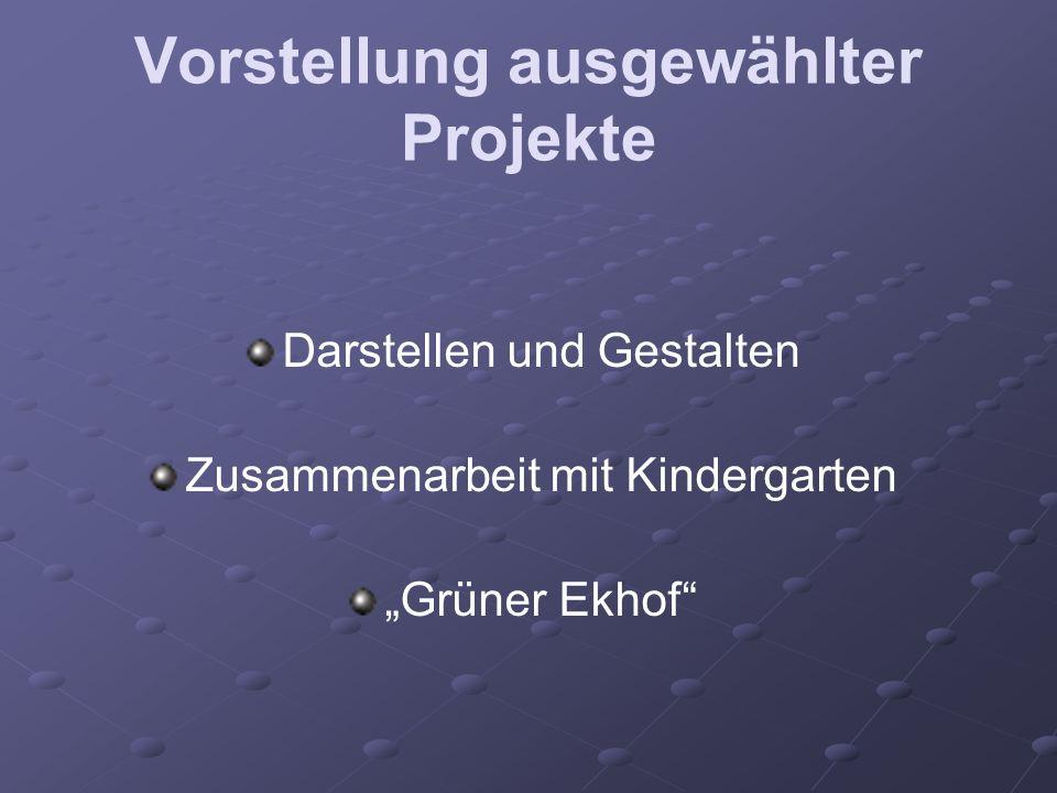 Vorstellung ausgewählter Projekte Darstellen und Gestalten Zusammenarbeit mit Kindergarten Grüner Ekhof
