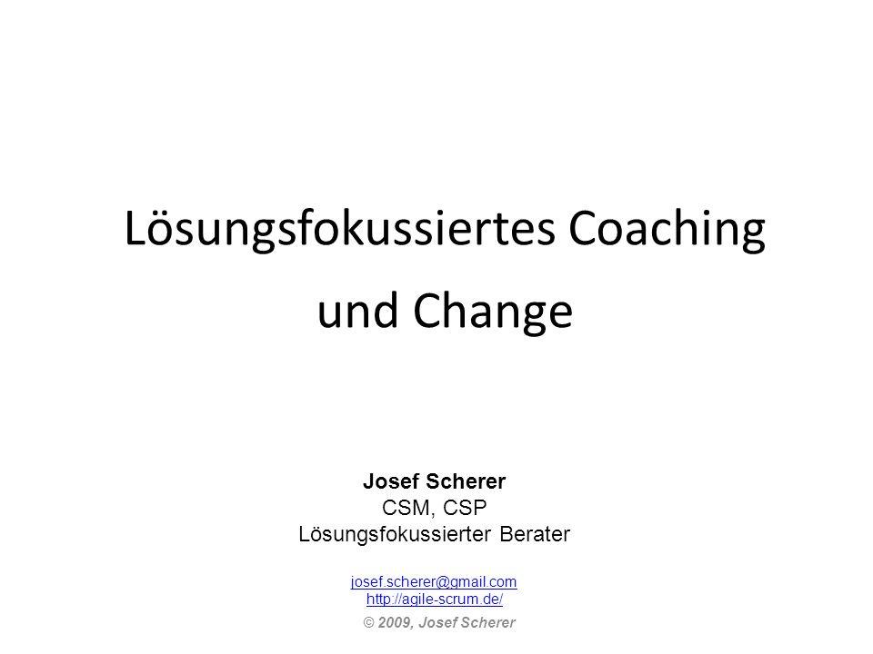 Lösungsfokussiertes Coaching und Change © 2009, Josef Scherer Josef Scherer CSM, CSP Lösungsfokussierter Berater josef.scherer@gmail.com http://agile-