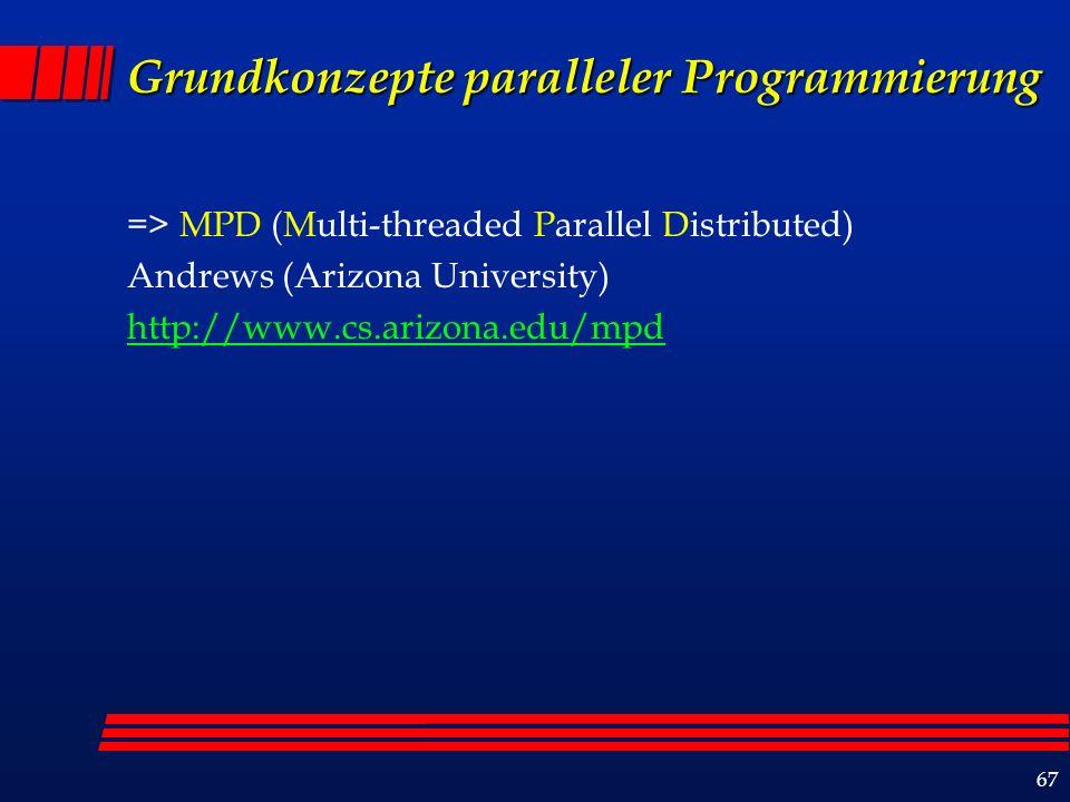 67 Grundkonzepte paralleler Programmierung => MPD (Multi-threaded Parallel Distributed) Andrews (Arizona University) http://www.cs.arizona.edu/mpd