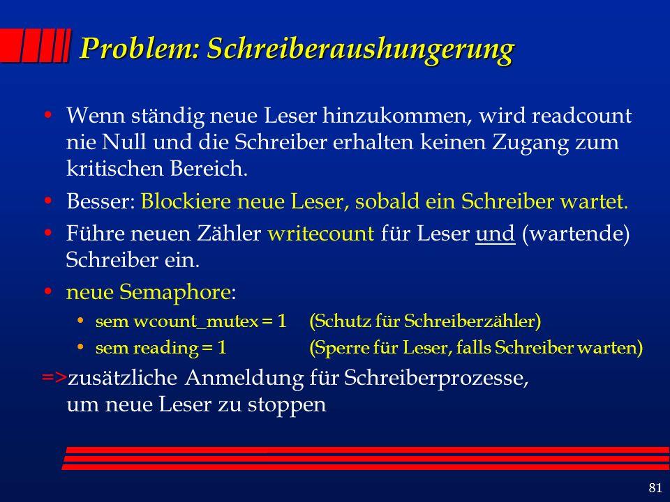 81 Problem: Schreiberaushungerung Wenn ständig neue Leser hinzukommen, wird readcount nie Null und die Schreiber erhalten keinen Zugang zum kritischen Bereich.