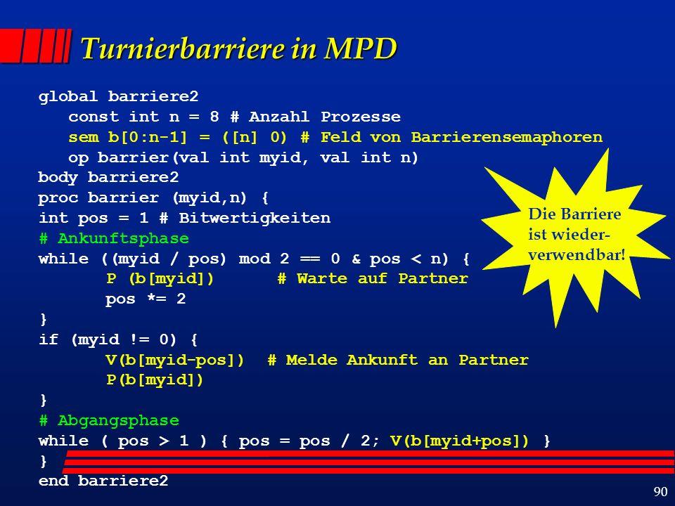 90 Turnierbarriere in MPD global barriere2 const int n = 8 # Anzahl Prozesse sem b[0:n-1] = ([n] 0) # Feld von Barrierensemaphoren op barrier(val int myid, val int n) body barriere2 proc barrier (myid,n) { int pos = 1 # Bitwertigkeiten # Ankunftsphase while ((myid / pos) mod 2 == 0 & pos < n) { P (b[myid]) # Warte auf Partner pos *= 2 } if (myid != 0) { V(b[myid-pos]) # Melde Ankunft an Partner P(b[myid]) } # Abgangsphase while ( pos > 1 ) { pos = pos / 2; V(b[myid+pos]) } } end barriere2 Die Barriere ist wieder- verwendbar!