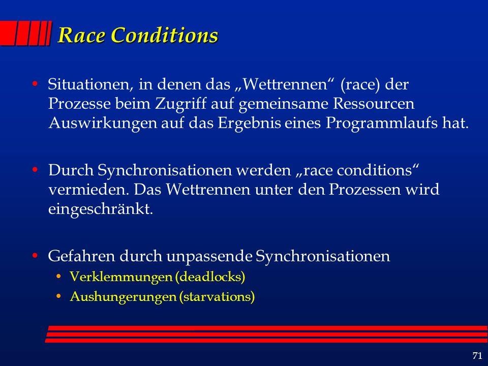 71 Race Conditions Situationen, in denen das Wettrennen (race) der Prozesse beim Zugriff auf gemeinsame Ressourcen Auswirkungen auf das Ergebnis eines Programmlaufs hat.