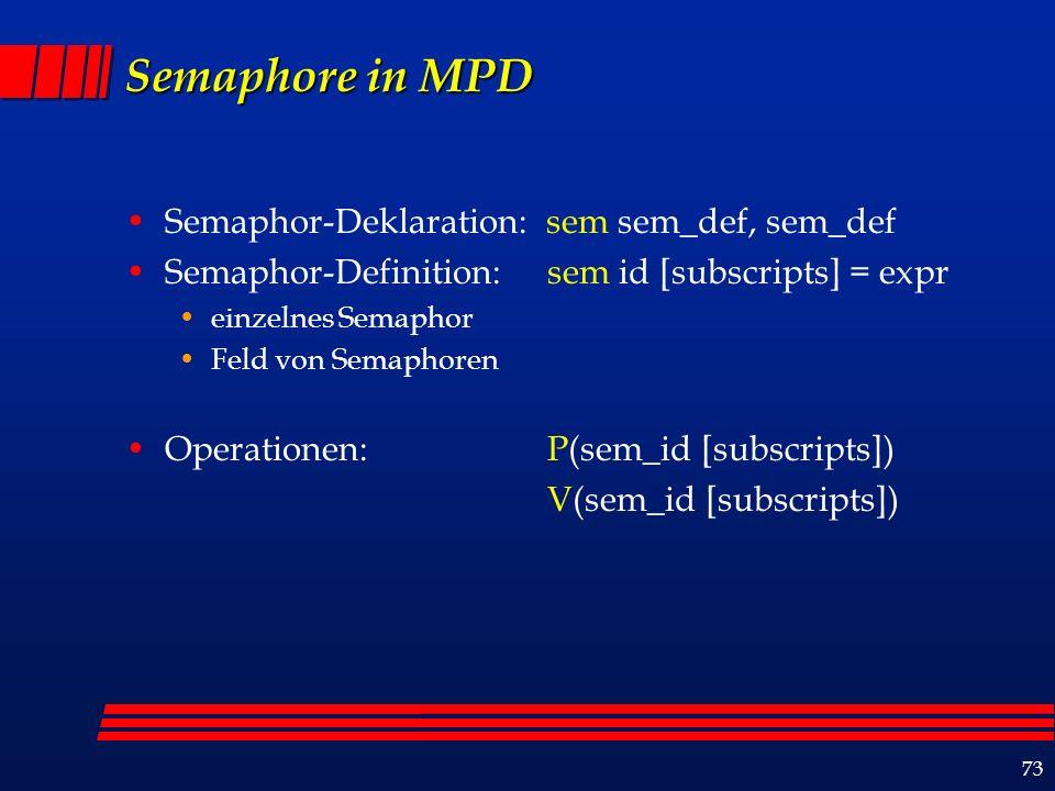 73 Semaphore in MPD Semaphor-Deklaration: sem sem_def, sem_def Semaphor-Definition: sem id [subscripts] = expr einzelnes Semaphor Feld von Semaphoren Operationen:P(sem_id [subscripts]) V(sem_id [subscripts])