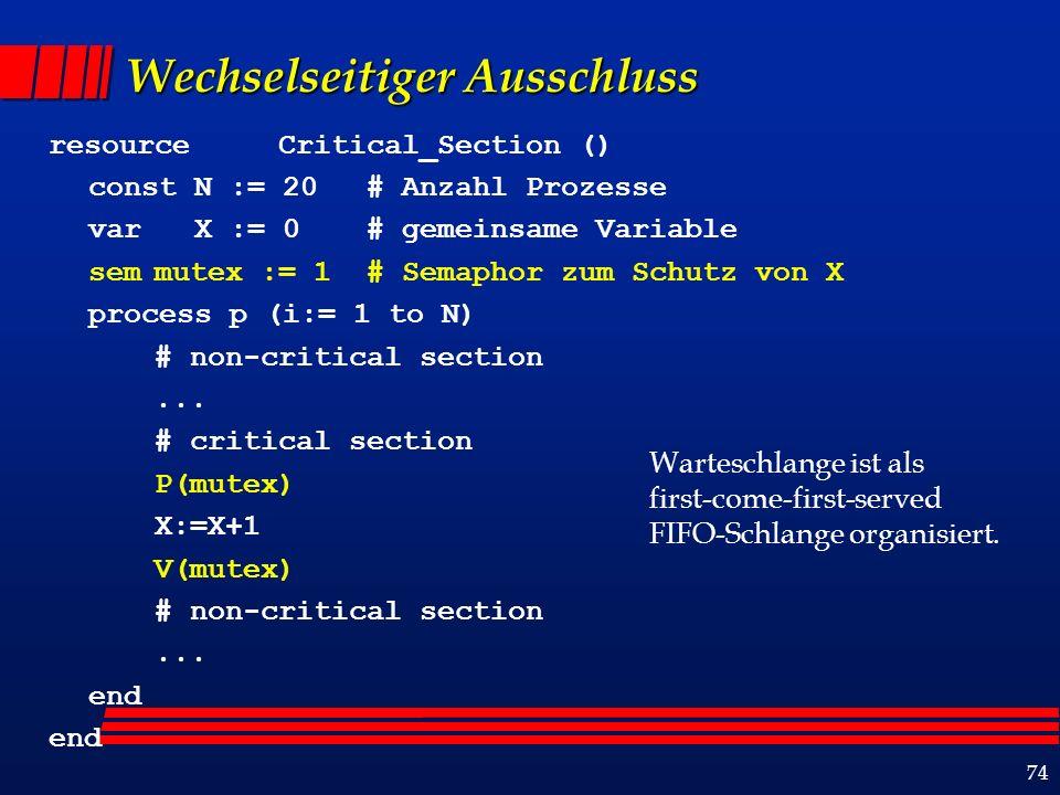 74 Wechselseitiger Ausschluss resource Critical_Section () const N := 20 # Anzahl Prozesse var X := 0# gemeinsame Variable semmutex := 1 # Semaphor zum Schutz von X process p (i:= 1 to N) # non-critical section...