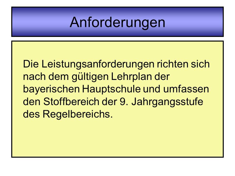 Anforderungen Die Leistungsanforderungen richten sich nach dem gültigen Lehrplan der bayerischen Hauptschule und umfassen den Stoffbereich der 9. Jahr