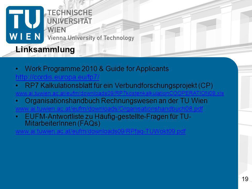 Linksammlung Work Programme 2010 & Guide for Applicants http://cordis.europa.eu/fp7/ RP7 Kalkulationsblatt für ein Verbundforschungsprojekt (CP) www.ai.tuwien.ac.at/eufm/downloads09/RP7kostenkalkulationCOOPERATION09.xls Organisationshandbuch Rechnungswesen an der TU Wien www.ai.tuwien.ac.at/eufm/downloads/Organisationshandbuch08.pdf EUFM-Antwortliste zu Häufig-gestellte-Fragen für TU- MitarbeiterInnen (FAQs) www.ai.tuwien.ac.at/eufm/downloads09/RPfaq-TUWokt09.pdf 19